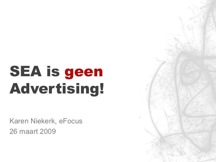 SEA is  geen  Advertising! Karen Niekerk, eFocus 26 maart 2009