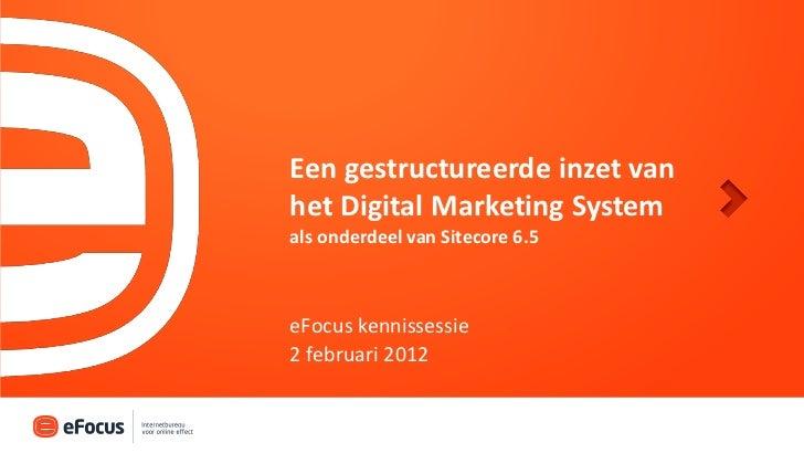 Een gestructureerde inzet vanhet Digital Marketing Systemals onderdeel van Sitecore 6.5eFocus kennissessie2 februari 2012