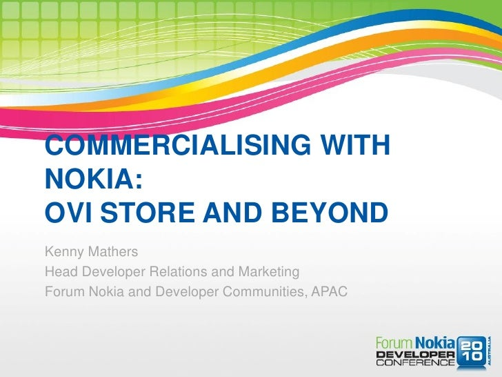 COMMERCIALISING WITH NOKIA: OVI STORE AND BEYOND Kenny Mathers Head Developer Relations and Marketing Forum Nokia and Deve...