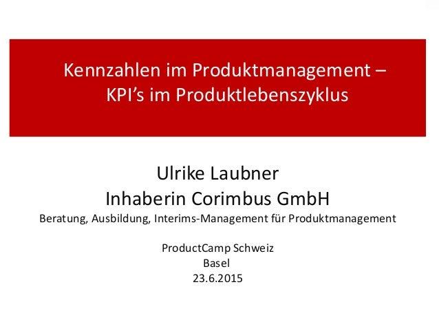 Kennzahlen im Produktmanagement – KPI's im Produktlebenszyklus Ulrike Laubner Inhaberin Corimbus GmbH Beratung, Ausbildung...