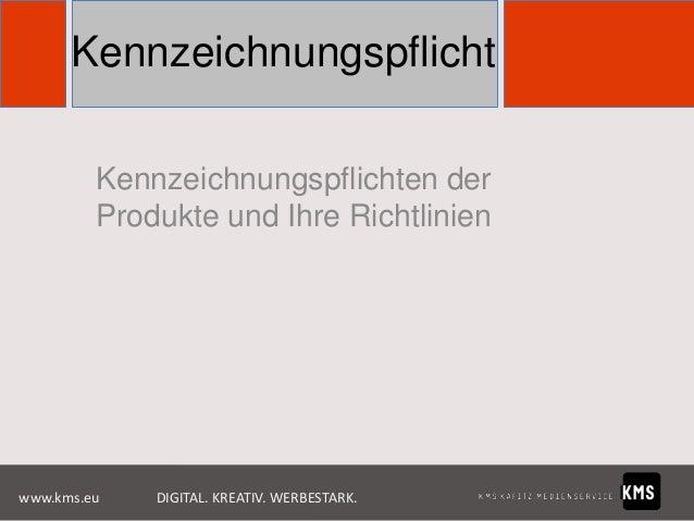 Kennzeichnungspflicht Kennzeichnungspflichten der Produkte und Ihre Richtlinien  www.kms.eu  DIGITAL. KREATIV. WERBESTARK.