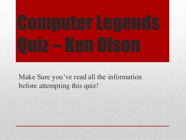 Computer Legends Quiz – Ken Olson Make Sure you've read all the information before attempting this quiz!