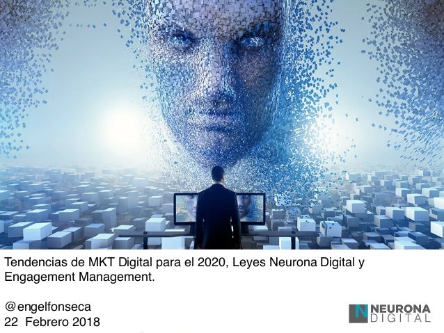 Tendencias de MKT Digital para el 2020, Leyes Neurona Digital y Engagement Management. @engelfonseca 22 Febrero 2018