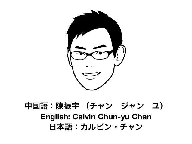 中国語:陳振宇 (チャンジャンユ)  English: Calvin Chun-yu Chan    日本語:カルビン・チャン