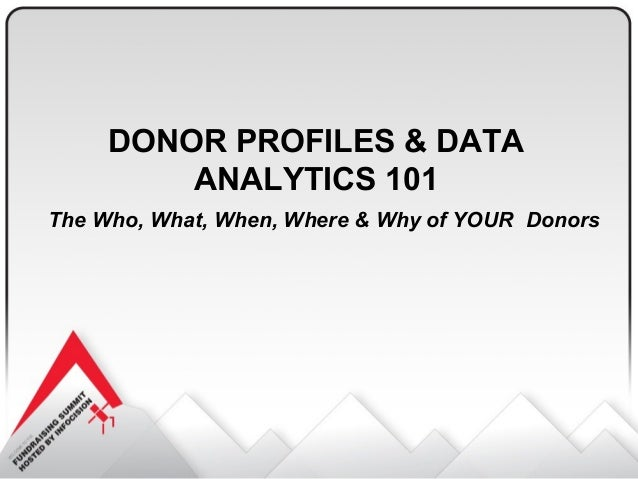 DONOR PROFILES & DATA ANALYTICS 101 The Who, What, When, Where & Why of YOUR Donors