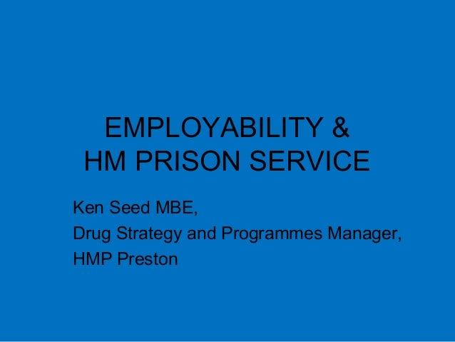 EMPLOYABILITY & HM PRISON SERVICE Ken Seed MBE, Drug Strategy and Programmes Manager, HMP Preston