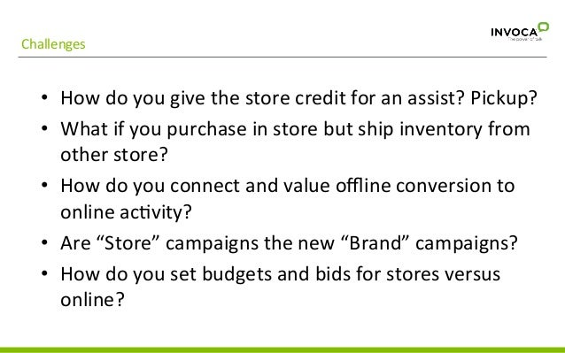Challenges   • How  do  you  give  the  store  credit  for  an  assist?  Pickup?   • What  if...
