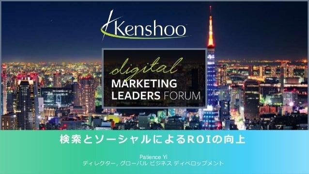 1  © 2014 Kenshoo, Ltd. 機密および独占情報  検索とソーシャルによるROIの向上  Patience Yi  ディレクター, グローバルビジネスディベロップメント