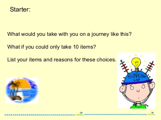 Starter: What would you take with you on a journey like this? What if you could only take 10 items? List your items and re...