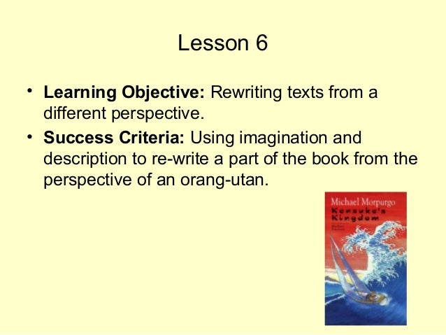 Lesson 6 • Learning Objective: Rewriting texts from a different perspective. • Success Criteria: Using imagination and des...