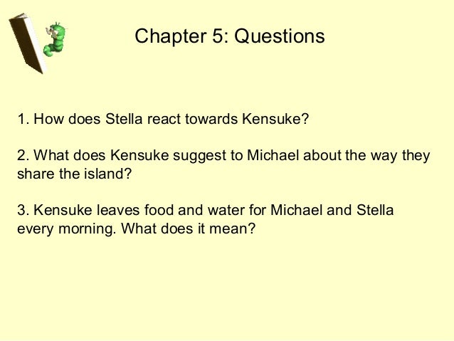 Chapter 5: Questions 1. How does Stella react towards Kensuke? 2. What does Kensuke suggest to Michael about the way they ...