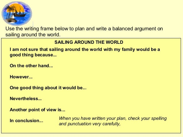 Use the writing frame below to plan and write a balanced argument on sailing around the world. SAILING AROUND THE WORLD I ...