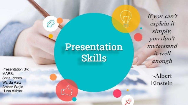 Presentation Skills If you can't explain it simply, you don't understand it well enough ~Albert Einstein Presentation By: ...