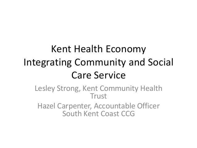 Kent Health Economy Integrating Community and Social Care Service Lesley Strong, Kent Community Health Trust Hazel Carpent...