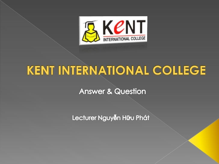 KENT INTERNATIONAL COLLEGE<br />Answer & Question<br />Lecturer Nguyễn Hữu Phát<br />