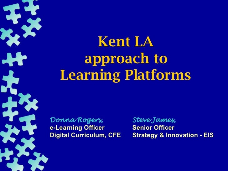Kent LA approach to Learning Platforms Steve James, Senior Officer Strategy & Innovation - EIS Donna Rogers, e-Learning Of...