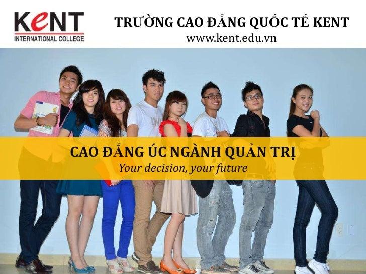 TRƯỜNG CAO ĐẲNG QUỐC TẾ KENT                  www.kent.edu.vnCAO ĐẲNG ÚC NGÀNH QUẢN TRỊ     Your decision, your future
