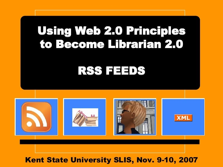 Kent State University SLIS, Nov. 9-10, 2007 Using Web 2.0 Principles to Become Librarian 2.0 RSS FEEDS