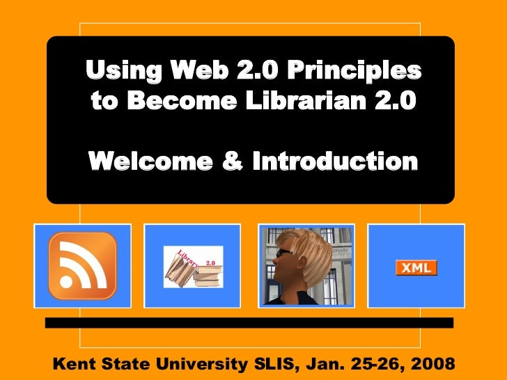 Kent State University SLIS, Jan. 25-26, 2008 Using Web 2.0 Principles to Become Librarian 2.0 Welcome & Introduction