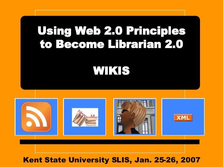 Kent State University SLIS, Jan. 25-26, 2007 Using Web 2.0 Principles to Become Librarian 2.0 WIKIS