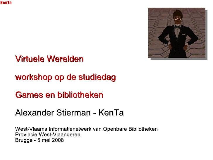 Virtuele Werelden workshop op de studiedag Games en bibliotheken Alexander Stierman - KenTa West-Vlaams Informatienetwerk ...