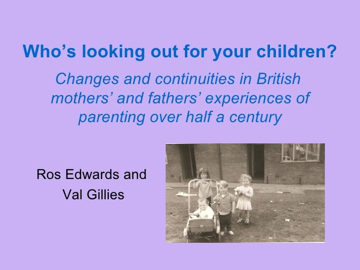 Who's looking out for your children?   Changes and continuities in British  mothers' and fathers' experiences of parenting...