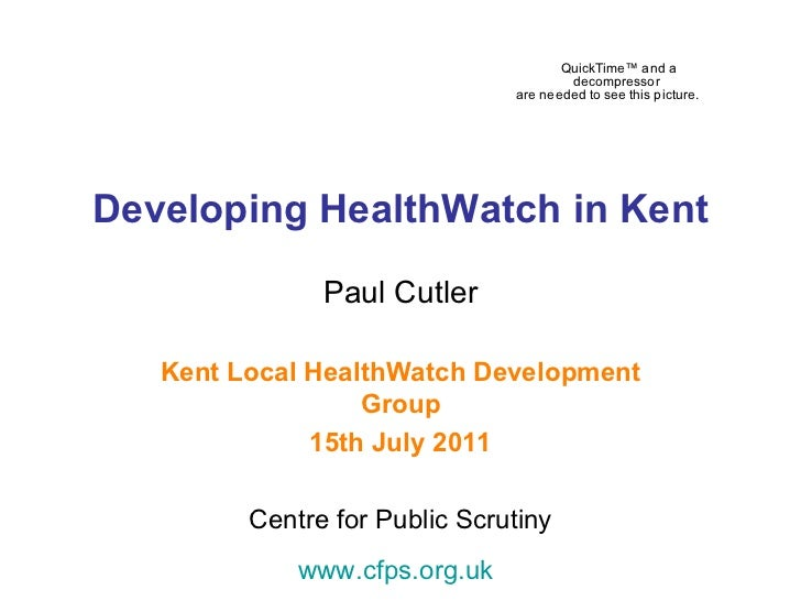 Developing HealthWatch in Kent Paul Cutler Kent Local HealthWatch Development Group 15th July 2011 Centre for Public Scrut...
