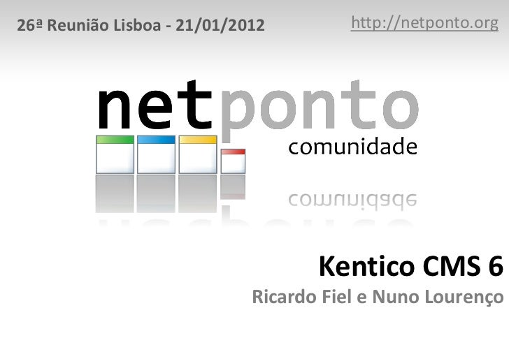 26ª Reunião Lisboa - 21/01/2012        http://netponto.org                                    Kentico CMS 6               ...
