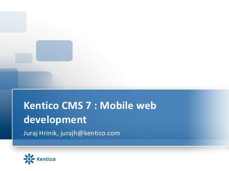 Kentico CMS 7 : Mobile webdevelopmentJuraj Hrinik, jurajh@kentico.com