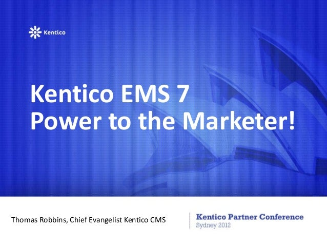 Kentico EMS 7     Power to the Marketer!Thomas Robbins, Chief Evangelist Kentico CMS