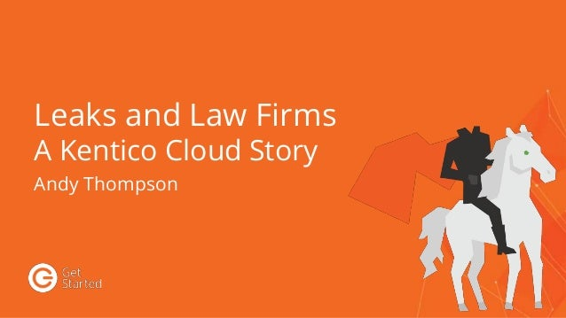 Leaks and Law Firms A Kentico Cloud Story Andy Thompson