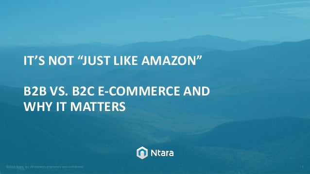 "IT'S NOT ""JUST LIKE AMAZON"" B2B VS. B2C E-COMMERCE AND WHY IT MATTERS"