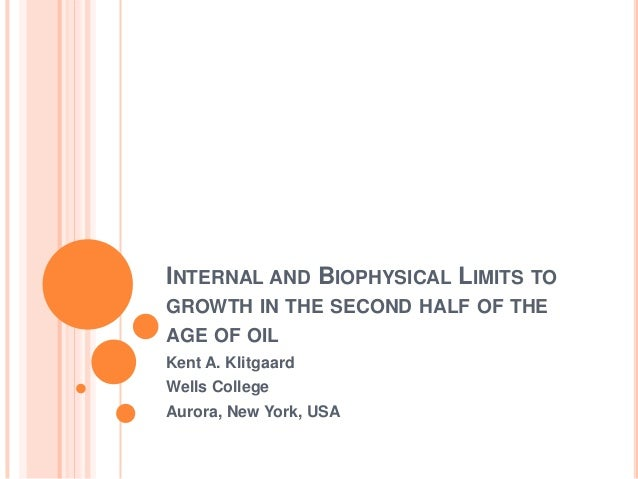 INTERNAL AND BIOPHYSICAL LIMITS TOGROWTH IN THE SECOND HALF OF THEAGE OF OILKent A. KlitgaardWells CollegeAurora, New York...