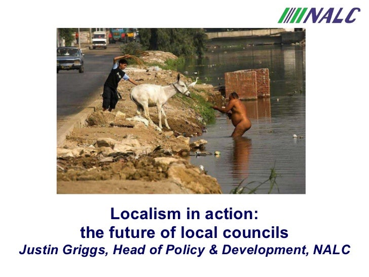 Localism in action: the future of local councils Justin Griggs, Head of Policy & Development, NALC