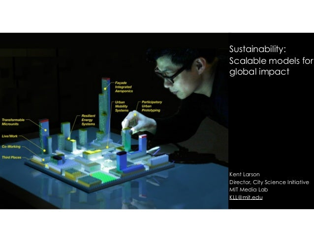 ! ! Sustainability: Scalable models for global impact ! ! ! ! ! ! ! ! Kent Larson Director, City Science Initiative MIT Me...