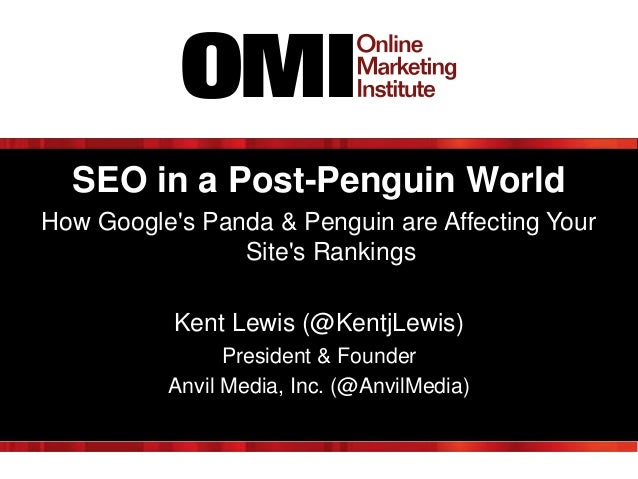 SEO in a Post-Penguin World How Google's Panda & Penguin are Affecting Your Site's Rankings Kent Lewis (@KentjLewis) Presi...