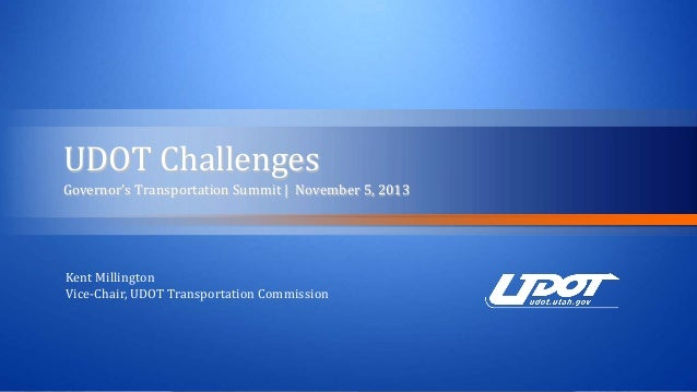 UDOT Challenges  Governor's Transportation Summit | November 5, 2013 Kent Millington Vice-Chair, UDOT Transportation Commi...