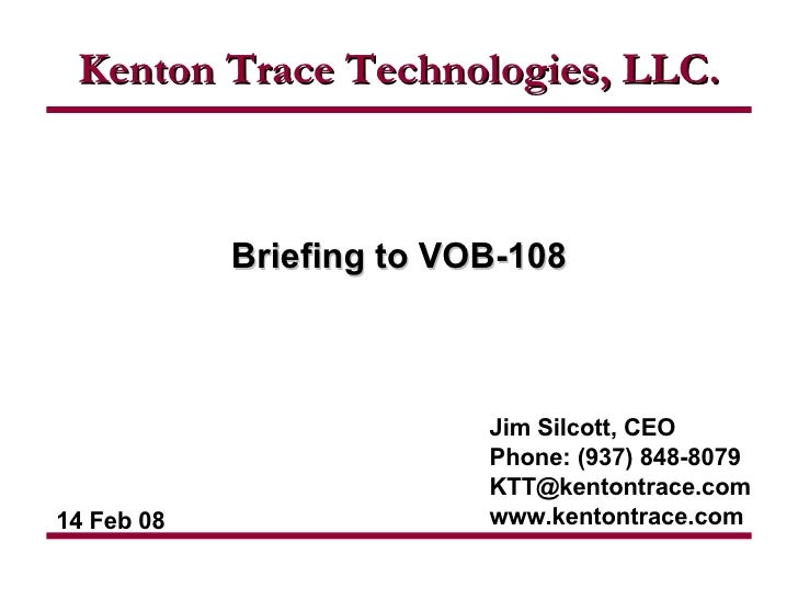 Jim Silcott, CEO Phone: (937) 848-8079 [email_address] www.kentontrace.com Briefing to VOB-108 Kenton Trace Technologies, ...