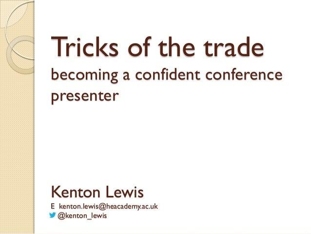 Tricks of the trade becoming a confident conference presenter  Kenton Lewis E kenton.lewis@heacademy.ac.uk @kenton_lewis