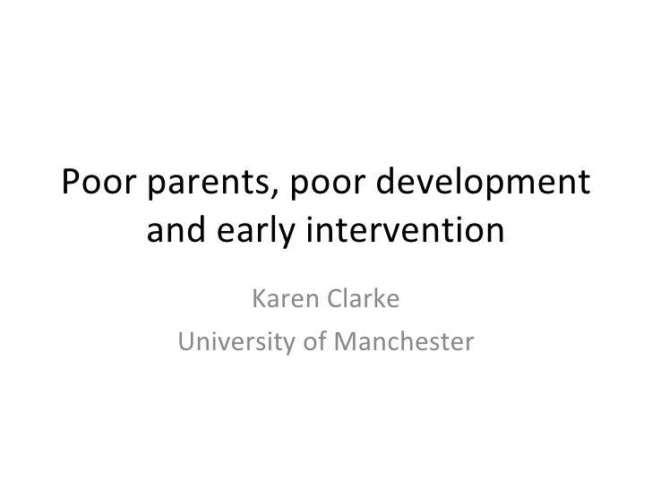Poor parents, poor development and early intervention Karen Clarke University of Manchester