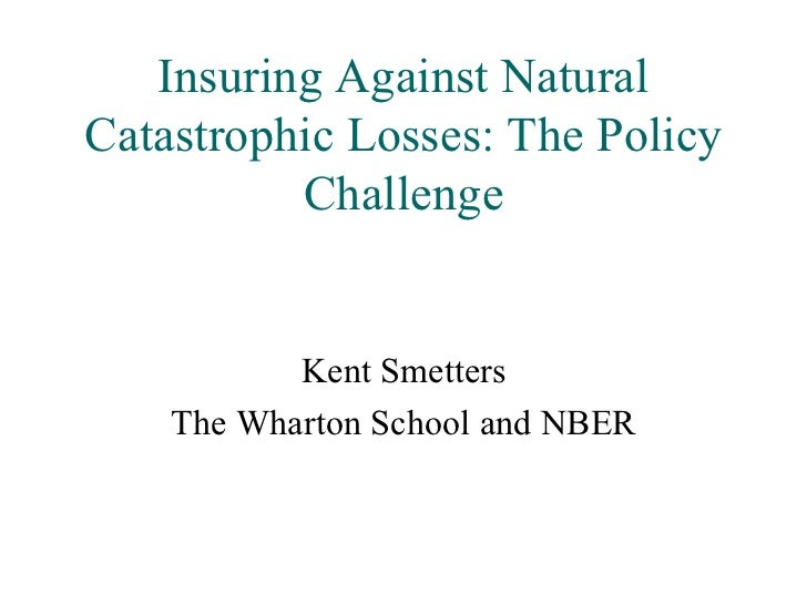 Insuring Against Natural Catastrophic Losses: The Policy Challenge Kent Smetters The Wharton School and NBER