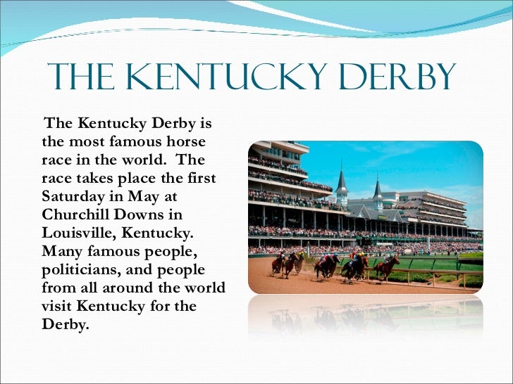 THE KENTUCKY DERBY <ul><li>The Kentucky Derby is the most famous horse race in the world.  The race takes place the first ...