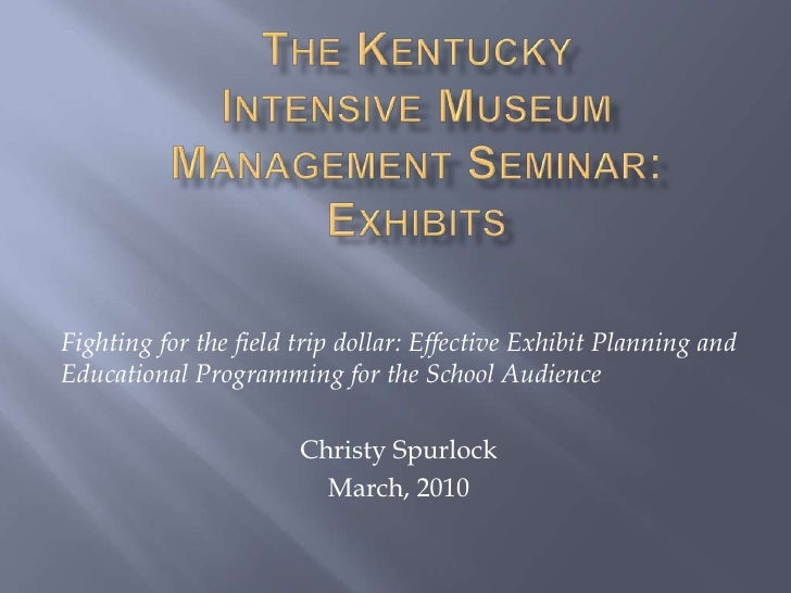 The Kentucky Intensive Museum Management Seminar:Exhibits<br />Fighting for the field trip dollar: Effective Exhibit Plann...