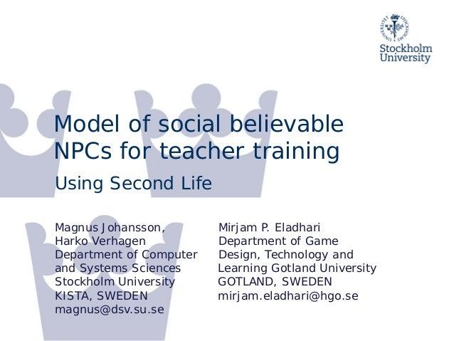 Model of social believable NPCs for teacher training<br />Using Second Life<br />Magnus Johansson,<br />Harko Verhagen<br ...