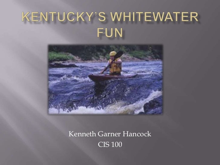 Kentucky's Whitewater Fun<br />Kenneth Garner Hancock<br />CIS 100<br />