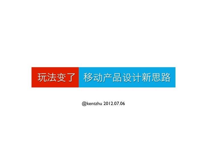 玩法变了 移动产品设计新思路    @kentzhu 2012.07.06