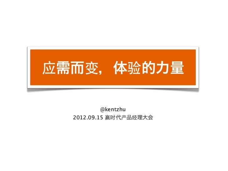 应需而变,体验的力量           @kentzhu  2012.09.15 赢时代产品经理大会