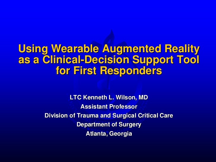 Using Wearable Augmented Realityas a Clinical-Decision Support Tool        for First Responders              LTC Kenneth L...