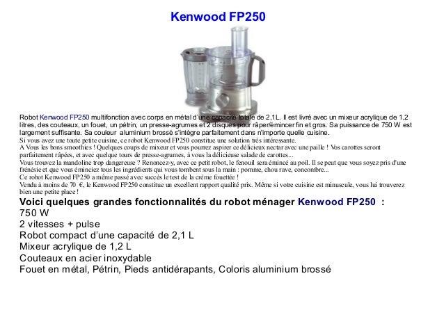 Kenwood FP250 Robot Kenwood FP250 multifonction avec corps en métal d'une capacité totale de 2,1L. Il est livré avec un mi...