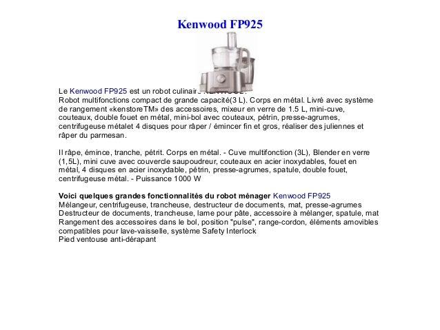 Kenwood FP925 Le Kenwood FP925 est un robot culinaire KENWOOD. Robot multifonctions compact de grande capacité(3 L). Corps...